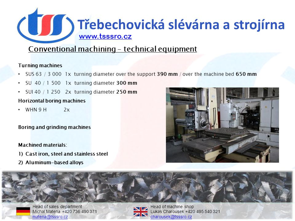 Třebechovická slévárna a strojírna Conventional machining – technical equipment Head of sales departmentHead of machine shop Michal Matena +420 736 490 371Lukas Charousek +420 495 540 321 matena@tsssro.czcharousek@tsssro.cz matena@tsssro.czcharousek@tsssro.cz Turning machines SUS 63 / 3 000 1x turning diameter over the support 390 mm / over the machine bed 650 mm SU 40 / 1 500 1x turning diameter 300 mm SUI 40 / 1 250 2x turning diameter 250 mm Horizontal boring machines WHN 9 H 2x Boring and grinding machines Machined materials: 1)Cast iron, steel and stainless steel 2)Aluminum-based alloys www.tsssro.cz