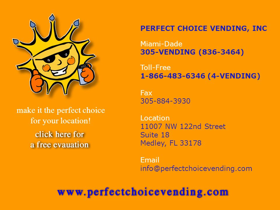PERFECT CHOICE VENDING, INC Miami-Dade 305-VENDING (836-3464) Toll-Free 1-866-483-6346 (4-VENDING) Fax 305-884-3930 Location 11007 NW 122nd Street Suite 18 Medley, FL 33178 Email info@perfectchoicevending.com make it the perfect choice for your location!