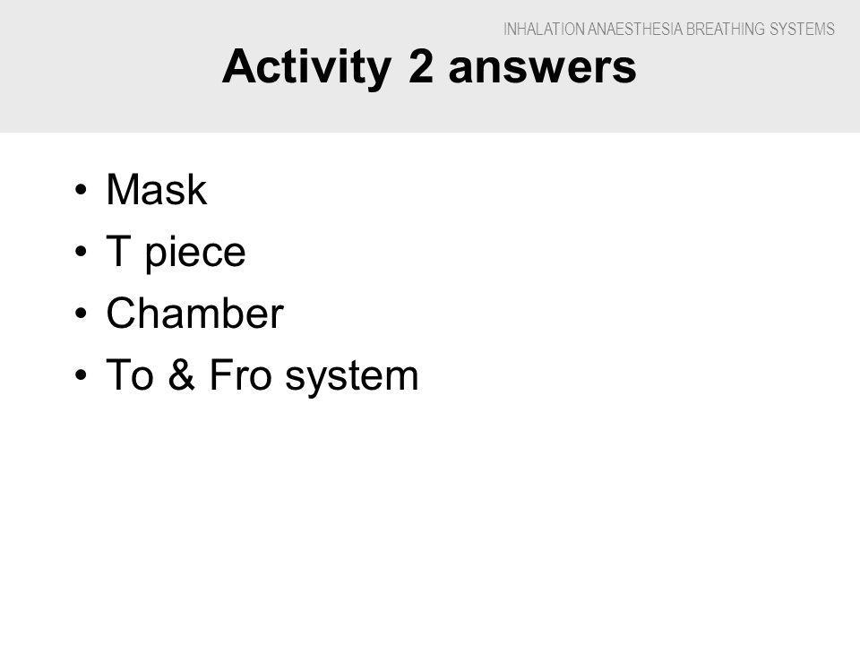 INHALATION ANAESTHESIA BREATHING SYSTEMS Activity 2 answers Mask T piece Chamber To & Fro system