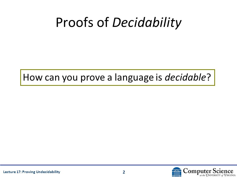 2 Lecture 17: Proving Undecidability Proofs of Decidability How can you prove a language is decidable
