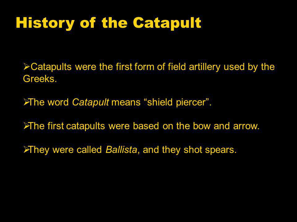 History of the Catapult Catapults were the first form of field artillery used by the Greeks.