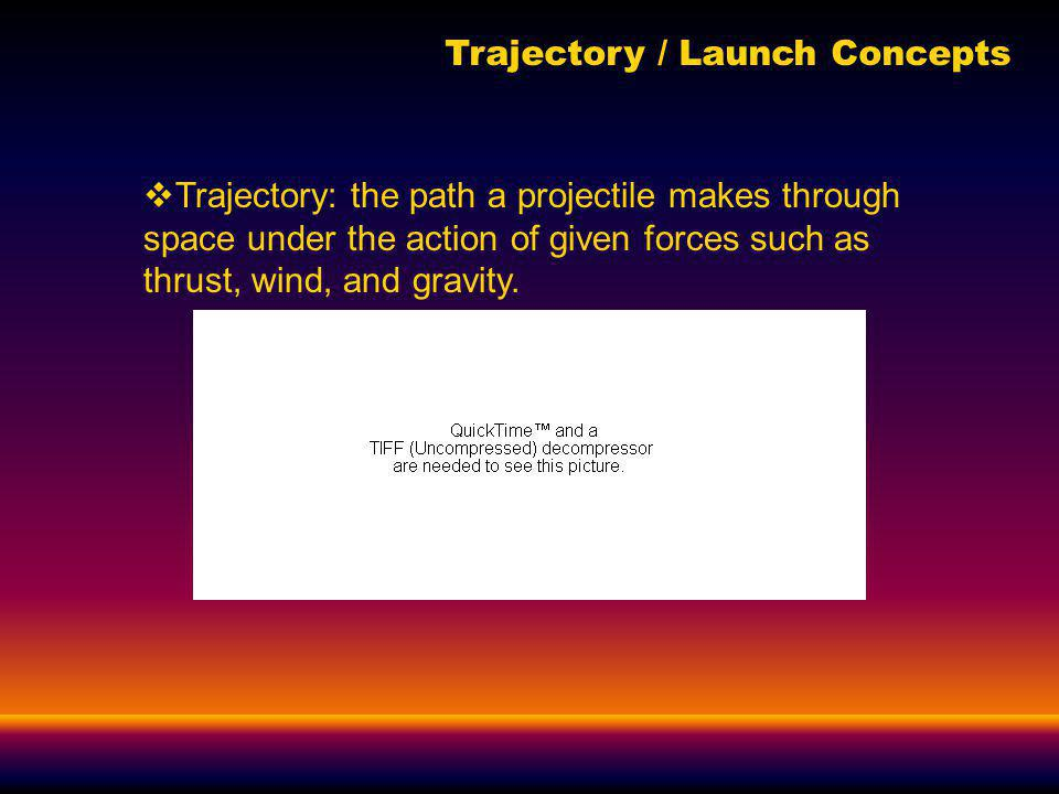 Trajectory / Launch Concepts Trajectory: the path a projectile makes through space under the action of given forces such as thrust, wind, and gravity.
