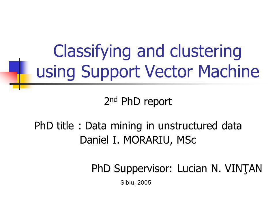 Classifying and clustering using Support Vector Machine 2 nd PhD report PhD title : Data mining in unstructured data Daniel I.