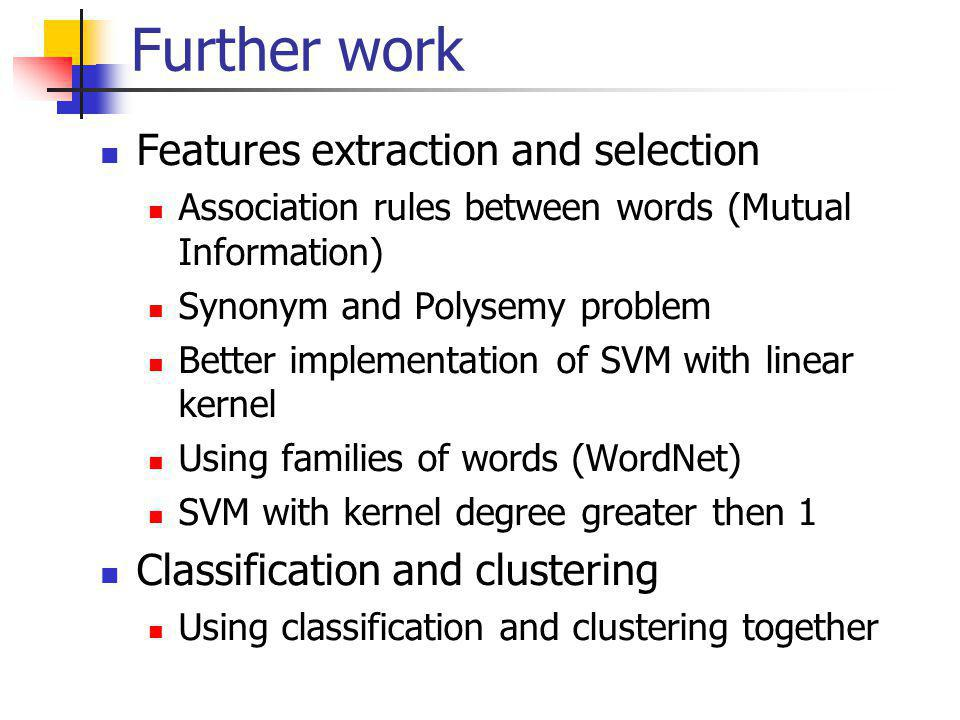 Further work Features extraction and selection Association rules between words (Mutual Information) Synonym and Polysemy problem Better implementation of SVM with linear kernel Using families of words (WordNet) SVM with kernel degree greater then 1 Classification and clustering Using classification and clustering together