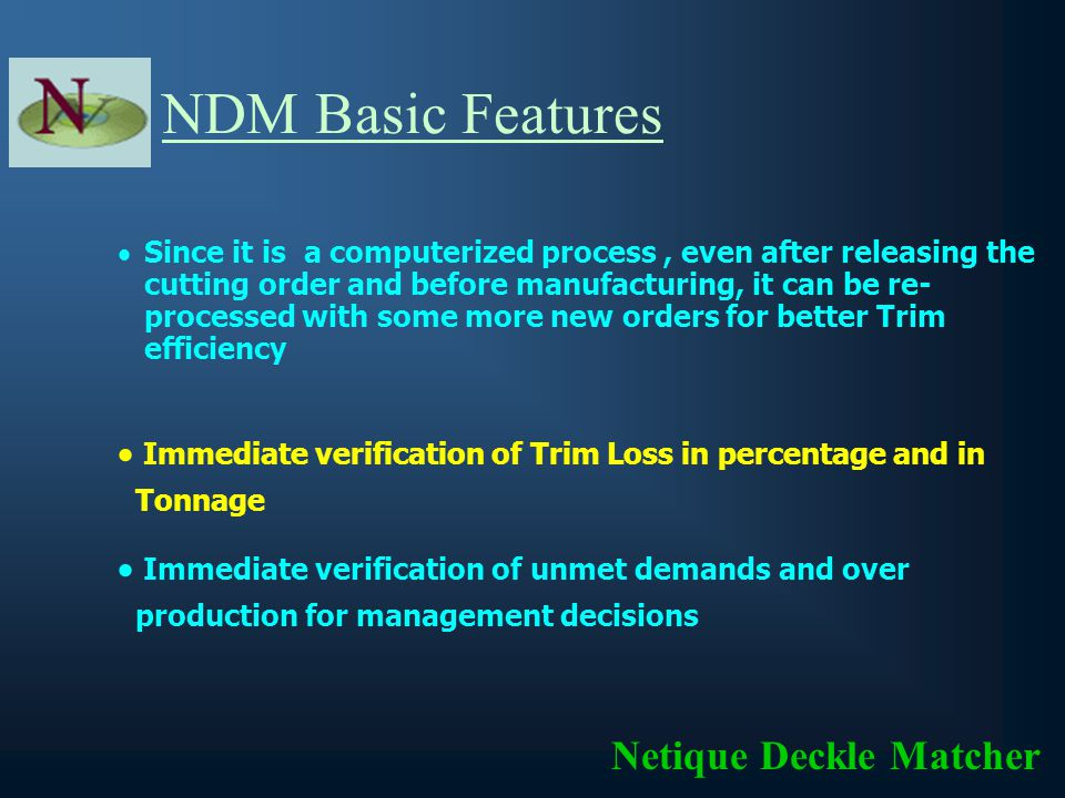 NDM Basic Features Netique Deckle Matcher Adaptability If you have multiple machines, you can find out which machine gives better Trim efficiency for a particular Run When a satisfactory result is not achieved with existing data, the management can add other sizes or increase their quantity to get better Trim efficiency without any fatigue or they can add some more orders with suitable size to come
