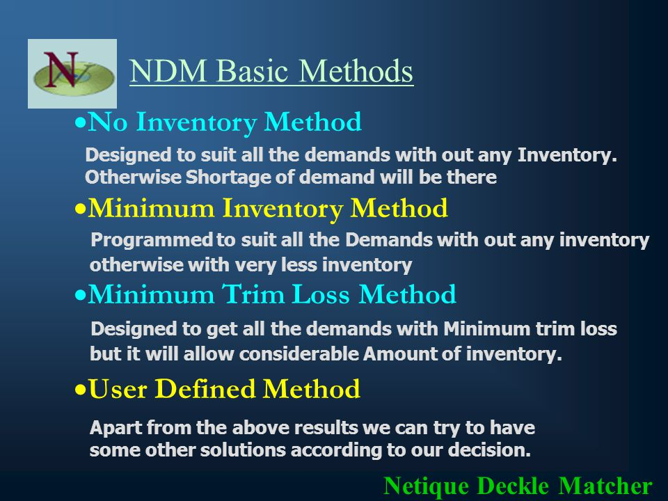 NDM Basic Features Since it is a computerized process, even after releasing the cutting order and before manufacturing, it can be re- processed with some more new orders for better Trim efficiency Netique Deckle Matcher Immediate verification of Trim Loss in percentage and in Tonnage Immediate verification of unmet demands and over production for management decisions