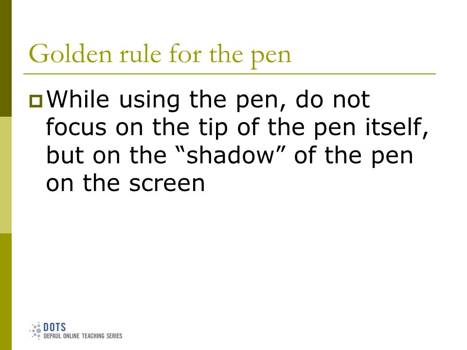 Golden rule for the pen While using the pen, do not focus on the tip of the pen itself, but on the shadow of the pen on the screen