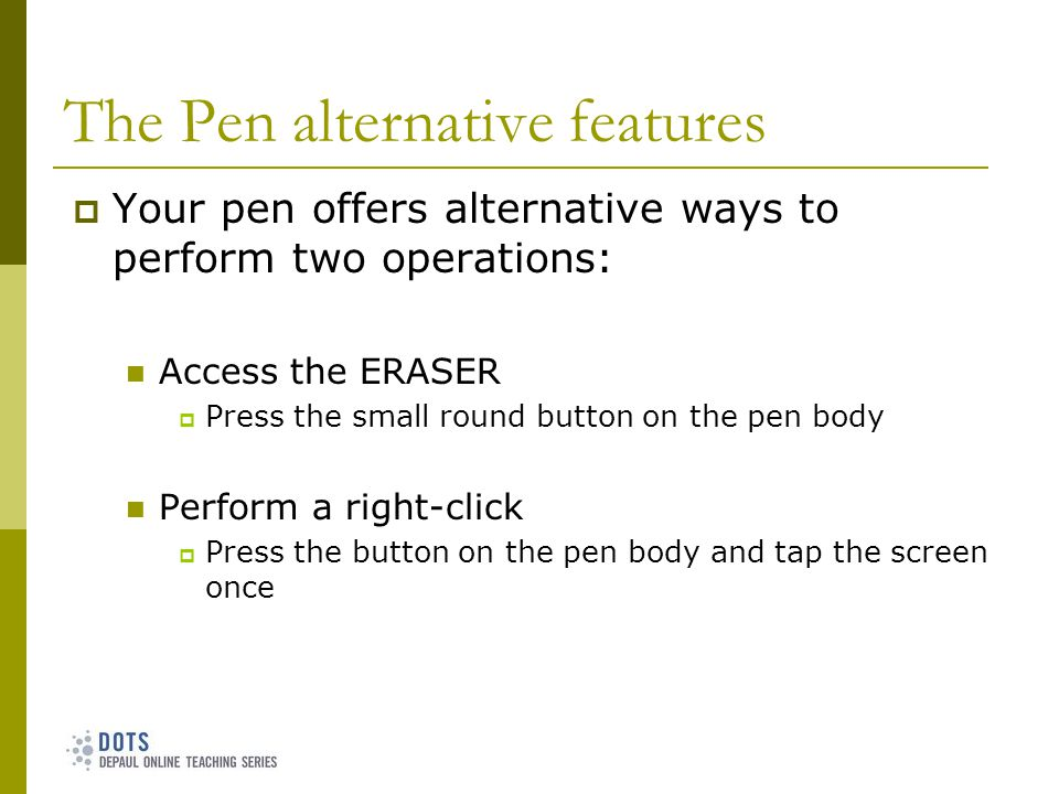The Pen alternative features Your pen offers alternative ways to perform two operations: Access the ERASER Press the small round button on the pen body Perform a right-click Press the button on the pen body and tap the screen once