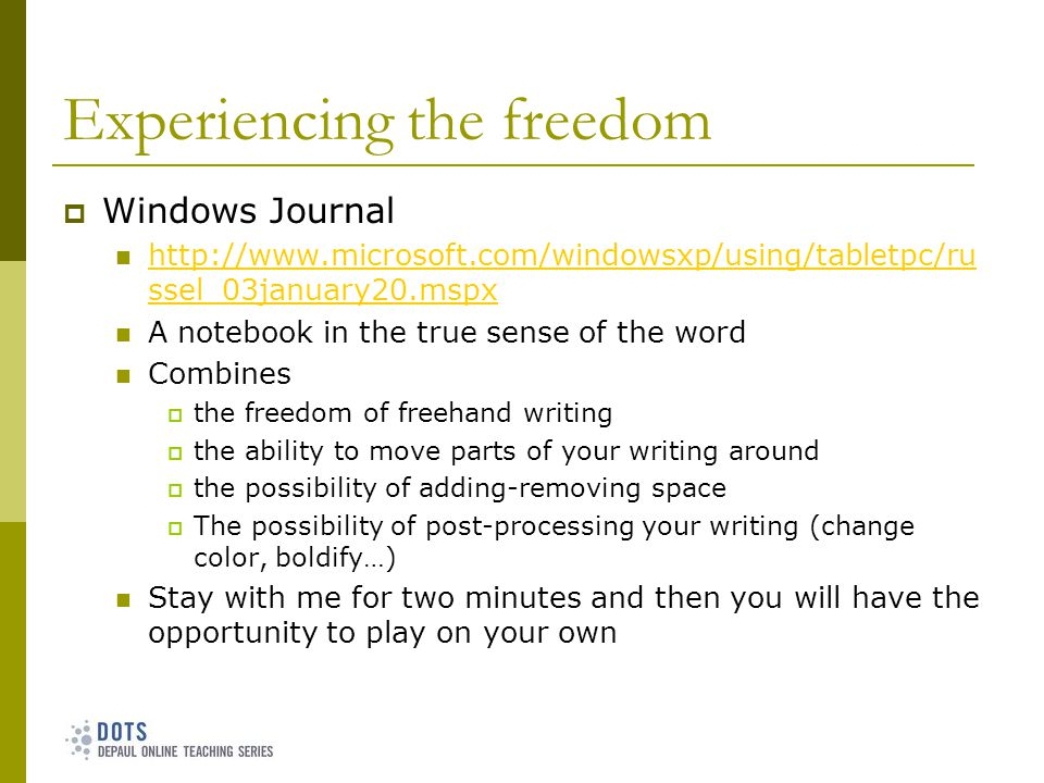 Experiencing the freedom Windows Journal http://www.microsoft.com/windowsxp/using/tabletpc/ru ssel_03january20.mspx http://www.microsoft.com/windowsxp/using/tabletpc/ru ssel_03january20.mspx A notebook in the true sense of the word Combines the freedom of freehand writing the ability to move parts of your writing around the possibility of adding-removing space The possibility of post-processing your writing (change color, boldify…) Stay with me for two minutes and then you will have the opportunity to play on your own