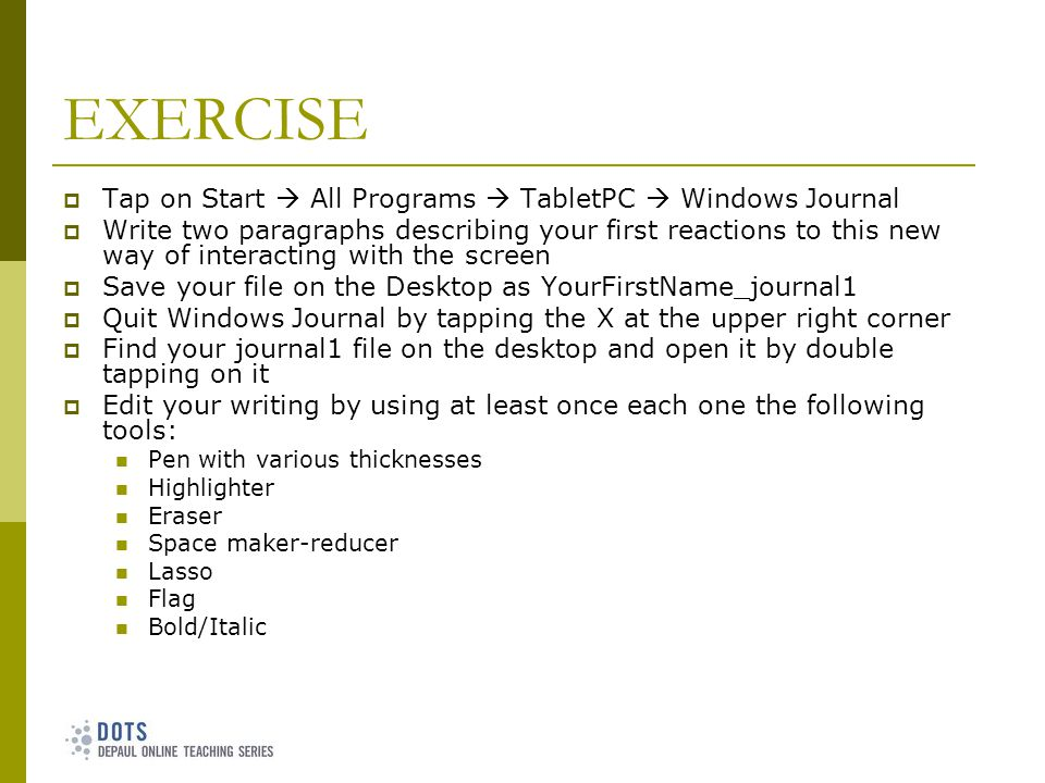 EXERCISE Tap on Start All Programs TabletPC Windows Journal Write two paragraphs describing your first reactions to this new way of interacting with the screen Save your file on the Desktop as YourFirstName_journal1 Quit Windows Journal by tapping the X at the upper right corner Find your journal1 file on the desktop and open it by double tapping on it Edit your writing by using at least once each one the following tools: Pen with various thicknesses Highlighter Eraser Space maker-reducer Lasso Flag Bold/Italic