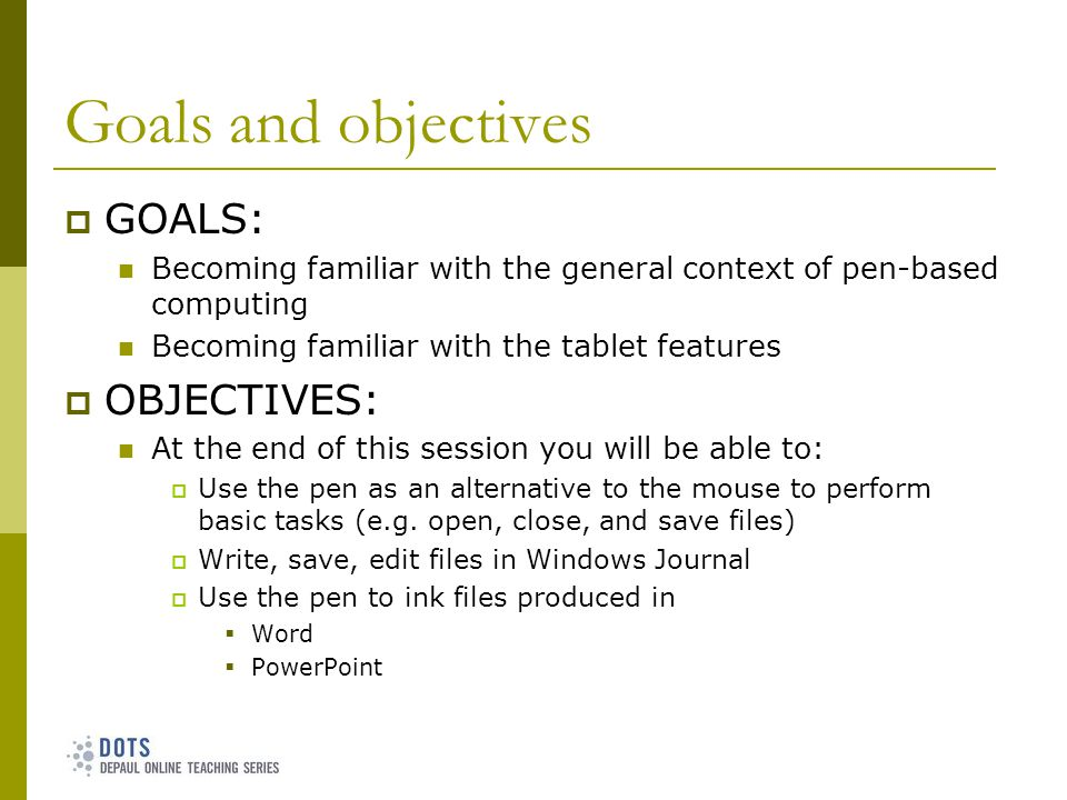 Goals and objectives GOALS: Becoming familiar with the general context of pen-based computing Becoming familiar with the tablet features OBJECTIVES: At the end of this session you will be able to: Use the pen as an alternative to the mouse to perform basic tasks (e.g.