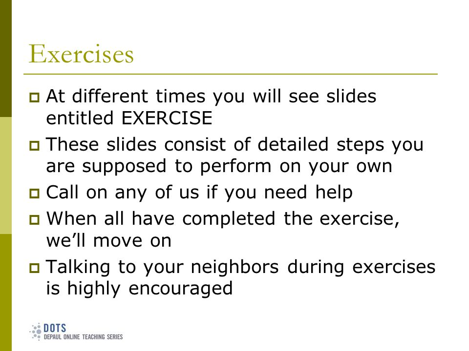 Exercises At different times you will see slides entitled EXERCISE These slides consist of detailed steps you are supposed to perform on your own Call on any of us if you need help When all have completed the exercise, well move on Talking to your neighbors during exercises is highly encouraged