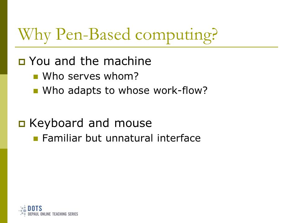 Why Pen-Based computing. You and the machine Who serves whom.