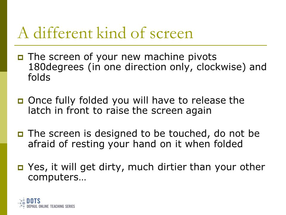 A different kind of screen The screen of your new machine pivots 180degrees (in one direction only, clockwise) and folds Once fully folded you will have to release the latch in front to raise the screen again The screen is designed to be touched, do not be afraid of resting your hand on it when folded Yes, it will get dirty, much dirtier than your other computers…