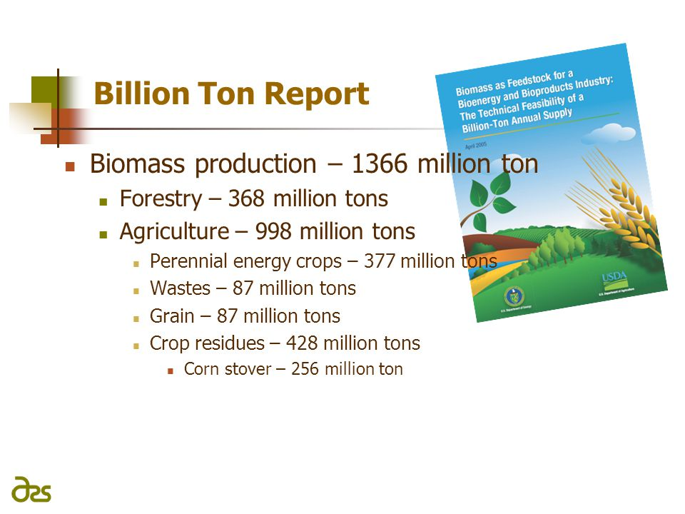 Billion Ton Report Biomass production – 1366 million ton Forestry – 368 million tons Agriculture – 998 million tons Perennial energy crops – 377 million tons Wastes – 87 million tons Grain – 87 million tons Crop residues – 428 million tons Corn stover – 256 million ton