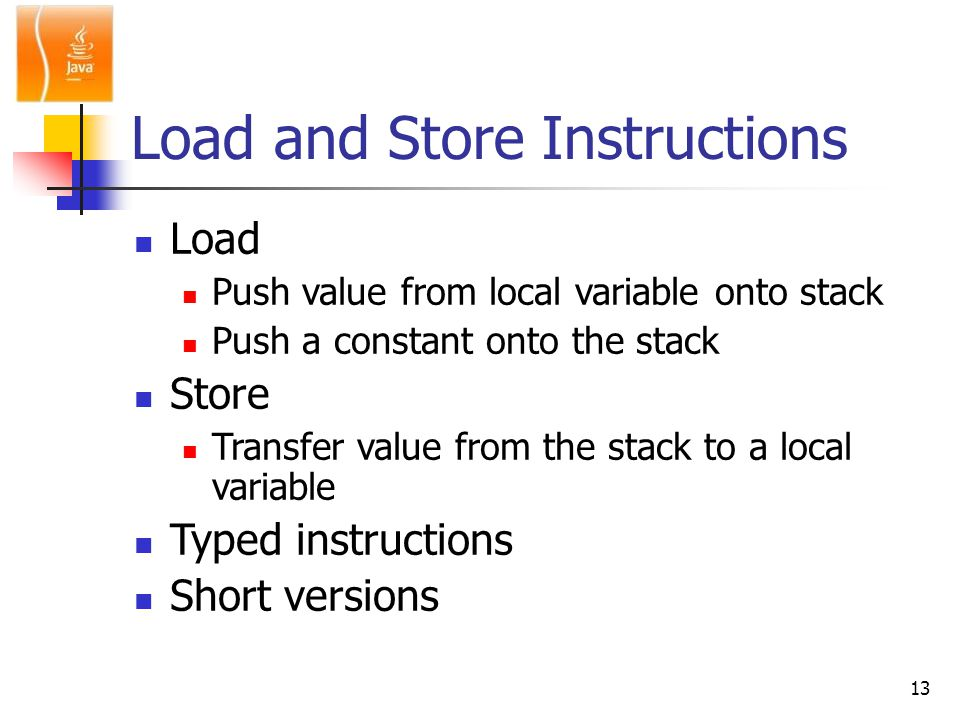 13 Load and Store Instructions Load Push value from local variable onto stack Push a constant onto the stack Store Transfer value from the stack to a local variable Typed instructions Short versions