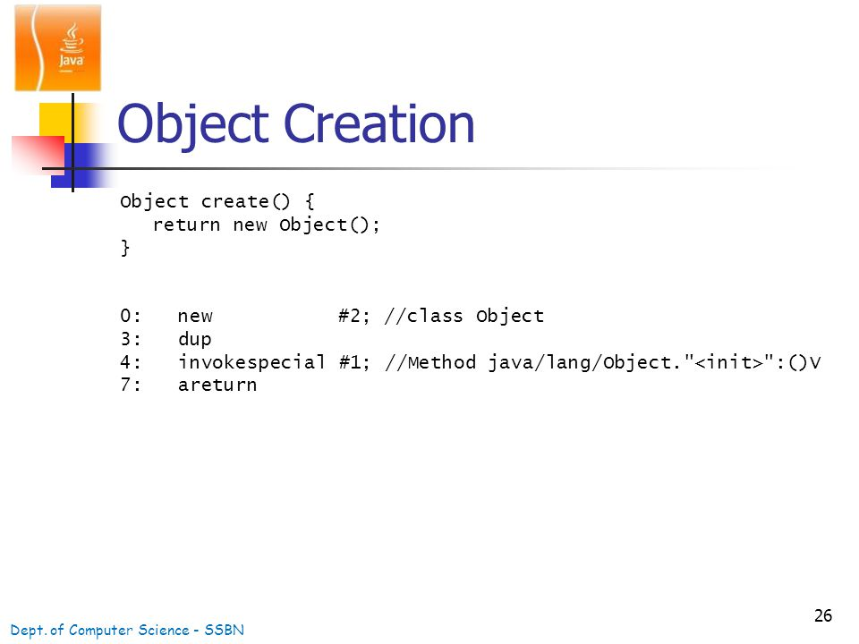 26 Object Creation Object create() { return new Object(); } 0: new #2; //class Object 3: dup 4: invokespecial #1; //Method java/lang/Object. :()V 7: areturn Dept.