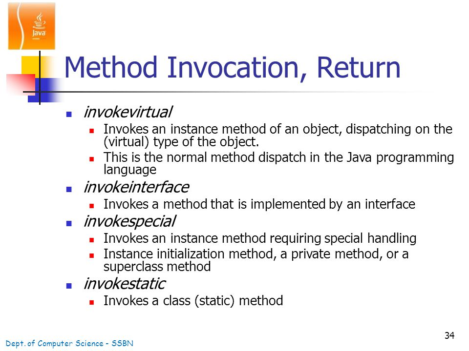 34 Method Invocation, Return invokevirtual Invokes an instance method of an object, dispatching on the (virtual) type of the object.
