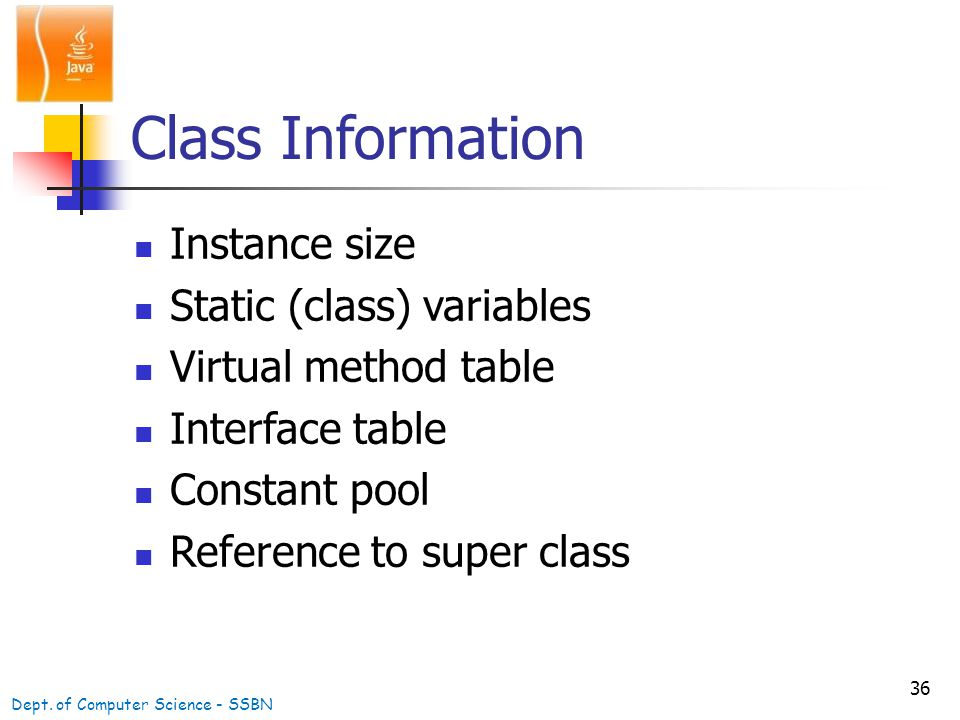 36 Class Information Instance size Static (class) variables Virtual method table Interface table Constant pool Reference to super class Dept.