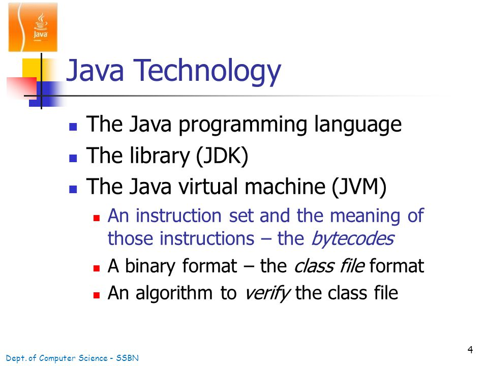 4 Java Technology The Java programming language The library (JDK) The Java virtual machine (JVM) An instruction set and the meaning of those instructions – the bytecodes A binary format – the class file format An algorithm to verify the class file Dept.