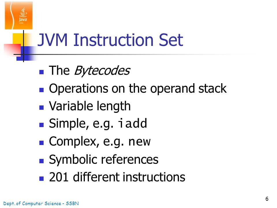 6 JVM Instruction Set The Bytecodes Operations on the operand stack Variable length Simple, e.g.