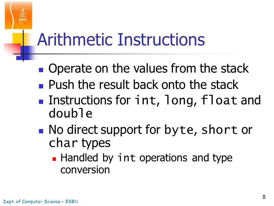 8 Arithmetic Instructions Operate on the values from the stack Push the result back onto the stack Instructions for int, long, float and double No direct support for byte, short or char types Handled by int operations and type conversion Dept.