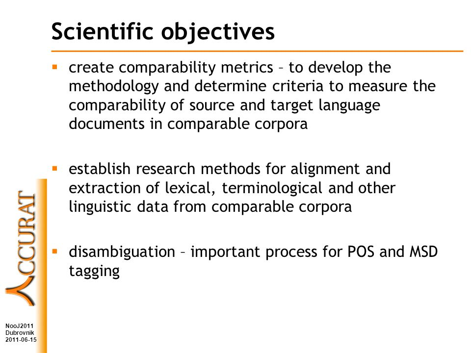 Scientific objectives create comparability metrics – to develop the methodology and determine criteria to measure the comparability of source and target language documents in comparable corpora establish research methods for alignment and extraction of lexical, terminological and other linguistic data from comparable corpora disambiguation – important process for POS and MSD tagging NooJ2011 Dubrovnik 2011-06-15