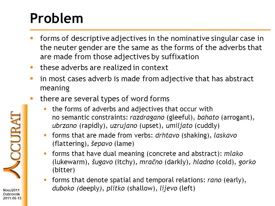 Problem forms of descriptive adjectives in the nominative singular case in the neuter gender are the same as the forms of the adverbs that are made from those adjectives by suffixation these adverbs are realized in context in most cases adverb is made from adjective that has abstract meaning there are several types of word forms the forms of adverbs and adjectives that occur with no semantic constraints: razdragano (gleeful), bahato (arrogant), ubrzano (rapidly), uzrujano (upset), umiljato (cuddly) forms that are made from verbs: drhtavo (shaking), laskavo (flattering), šepavo (lame) forms that have dual meaning (concrete and abstract): mlako (lukewarm), šugavo (itchy), mračno (darkly), hladno (cold), gorko (bitter) forms that denote spatial and temporal relations: rano (early), duboko (deeply), plitko (shallow), lijevo (left) NooJ2011 Dubrovnik 2011-06-15