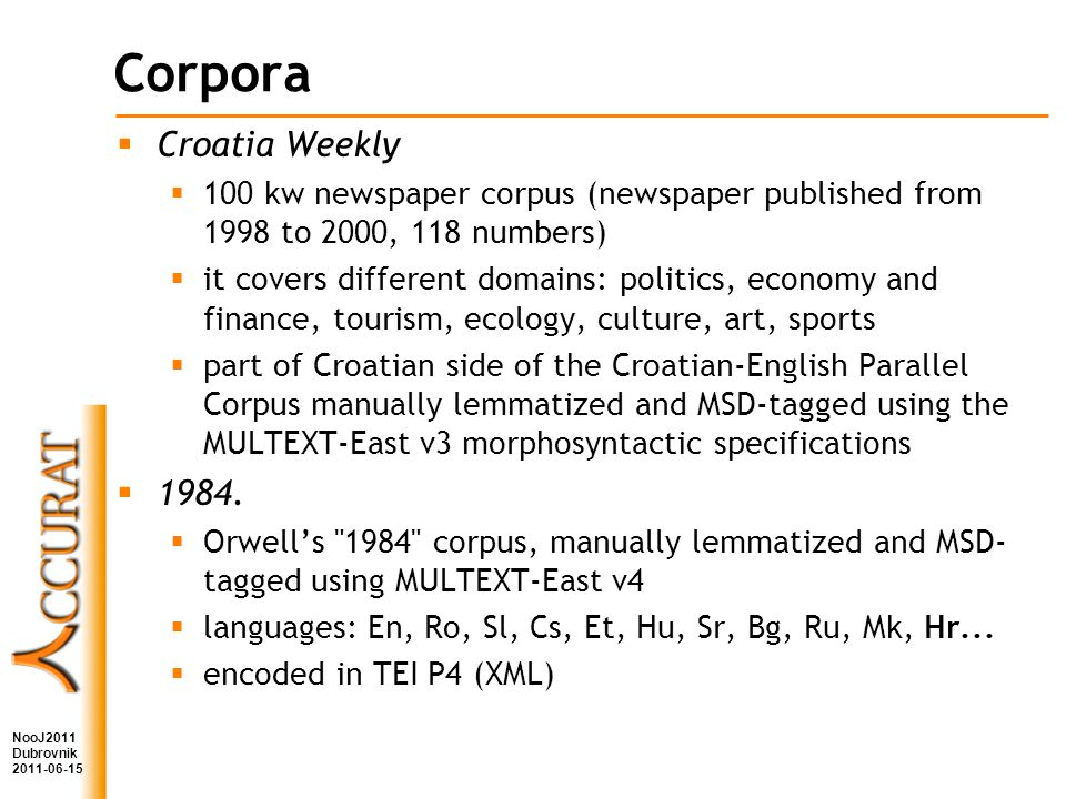 Corpora Croatia Weekly 100 kw newspaper corpus (newspaper published from 1998 to 2000, 118 numbers) it covers different domains: politics, economy and finance, tourism, ecology, culture, art, sports part of Croatian side of the Croatian-English Parallel Corpus manually lemmatized and MSD-tagged using the MULTEXT-East v3 morphosyntactic specifications 1984.