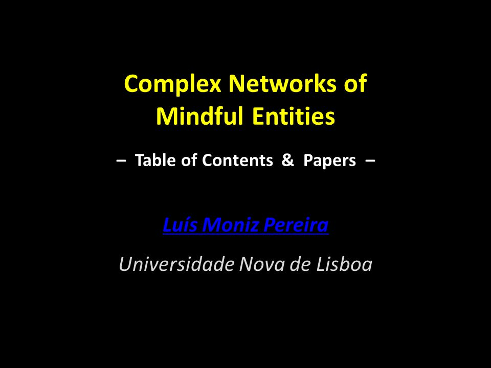 Complex Networks of Mindful Entities – Table of Contents & Papers – Luís Moniz Pereira Universidade Nova de Lisboa