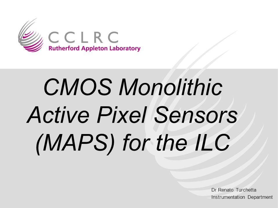 Dr Renato Turchetta Instrumentation Department CMOS Monolithic Active Pixel Sensors (MAPS) for the ILC