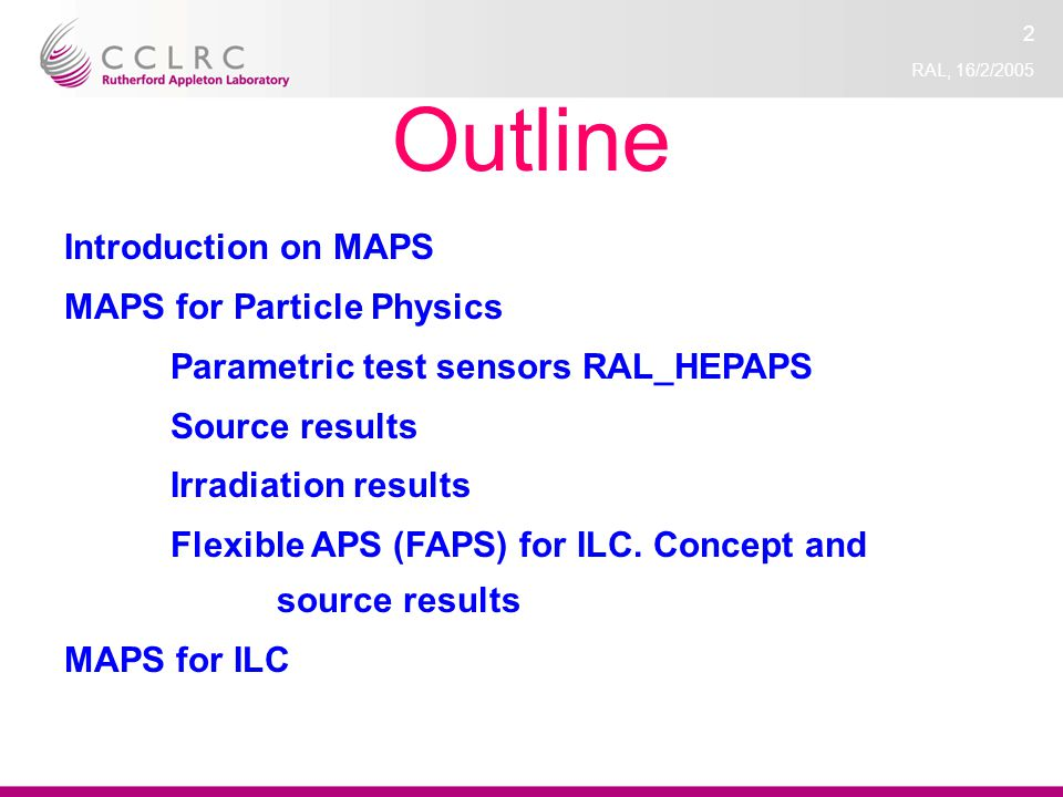 RAL, 16/2/2005 2 Outline Introduction on MAPS MAPS for Particle Physics Parametric test sensors RAL_HEPAPS Source results Irradiation results Flexible APS (FAPS) for ILC.