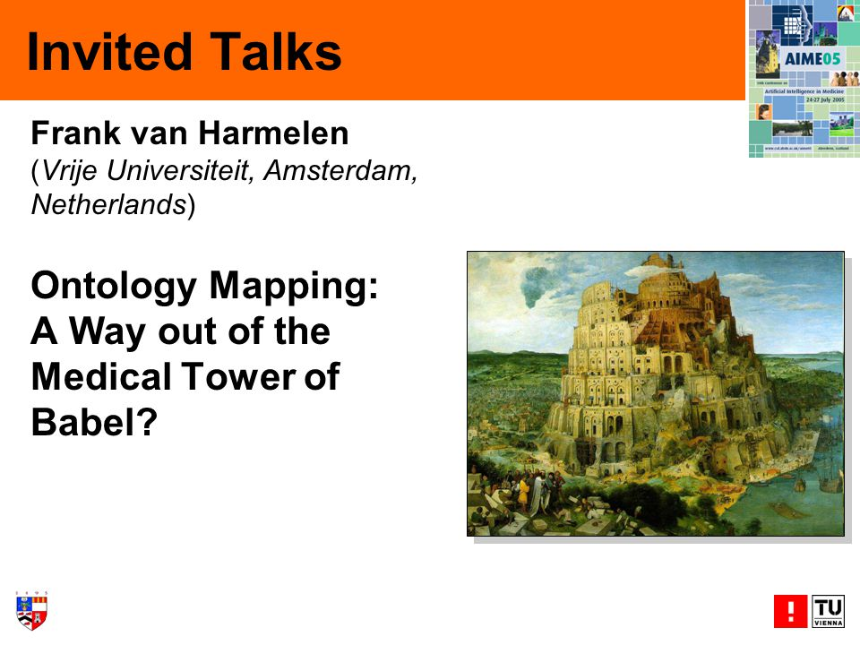 Invited Talks Frank van Harmelen (Vrije Universiteit, Amsterdam, Netherlands) Ontology Mapping: A Way out of the Medical Tower of Babel