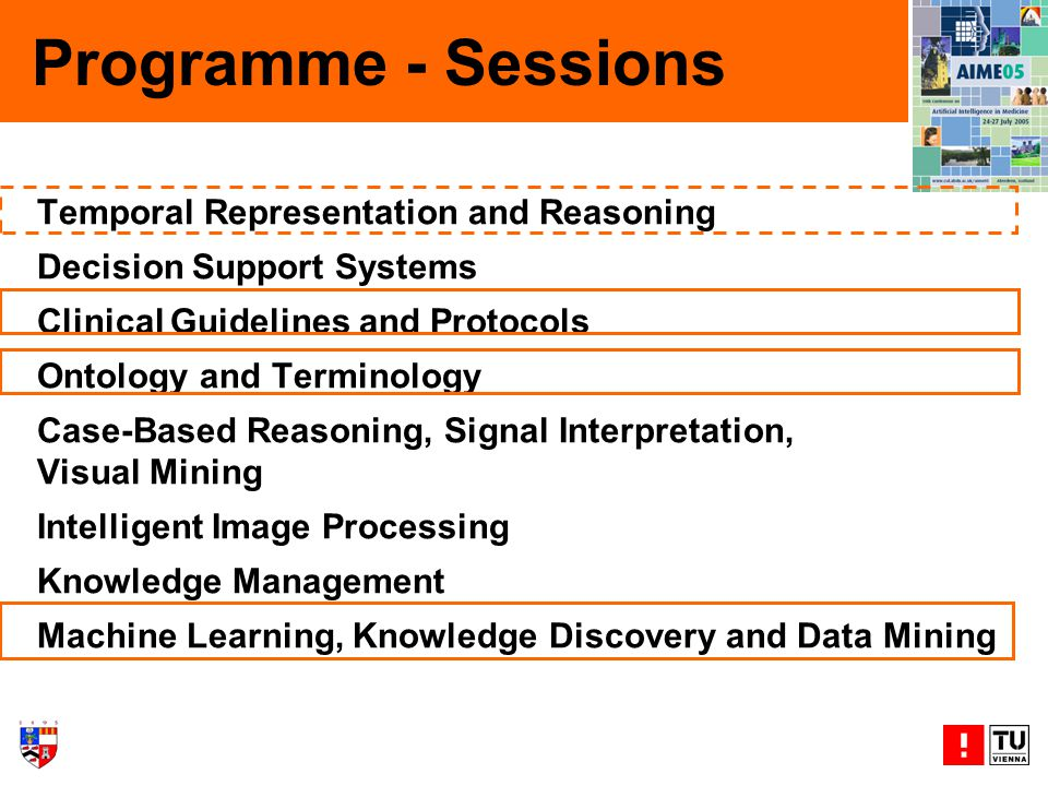 Temporal Representation and Reasoning Decision Support Systems Clinical Guidelines and Protocols Ontology and Terminology Case-Based Reasoning, Signal Interpretation, Visual Mining Intelligent Image Processing Knowledge Management Machine Learning, Knowledge Discovery and Data Mining Programme - Sessions
