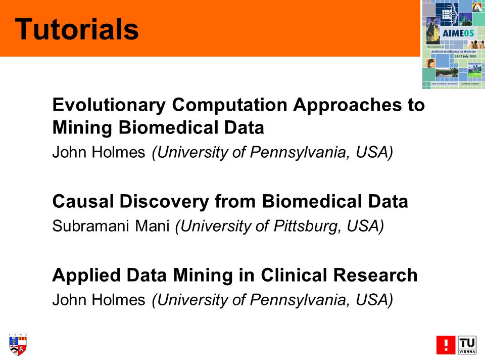 Tutorials Evolutionary Computation Approaches to Mining Biomedical Data John Holmes (University of Pennsylvania, USA) Causal Discovery from Biomedical Data Subramani Mani (University of Pittsburg, USA) Applied Data Mining in Clinical Research John Holmes (University of Pennsylvania, USA)