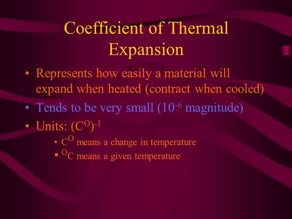 Coefficient of Thermal Expansion Represents how easily a material will expand when heated (contract when cooled) Tends to be very small (10 -6 magnitude) Units: (C O ) -1 C O means a change in temperature O C means a given temperature
