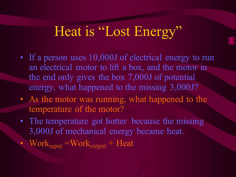Heat is Lost Energy If a person uses 10,000J of electrical energy to run an electrical motor to lift a box, and the motor in the end only gives the box 7,000J of potential energy, what happened to the missing 3,000J.