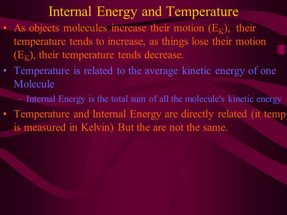 Internal Energy and Temperature As objects molecules increase their motion (E K ), their temperature tends to increase, as things lose their motion (E K ), their temperature tends decrease.