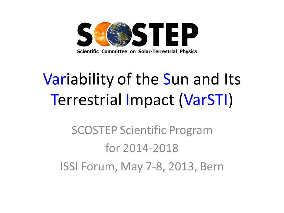 Variability of the Sun and Its Terrestrial Impact (VarSTI) SCOSTEP Scientific Program for 2014-2018 ISSI Forum, May 7-8, 2013, Bern