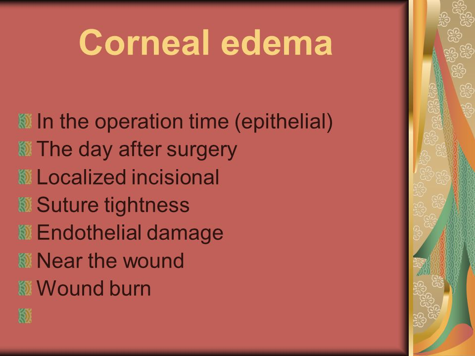 Corneal edema In the operation time (epithelial) The day after surgery Localized incisional Suture tightness Endothelial damage Near the wound Wound burn