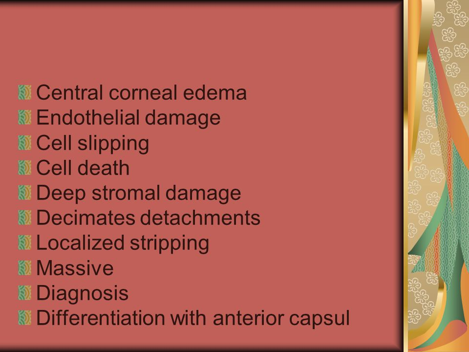 Central corneal edema Endothelial damage Cell slipping Cell death Deep stromal damage Decimates detachments Localized stripping Massive Diagnosis Differentiation with anterior capsul