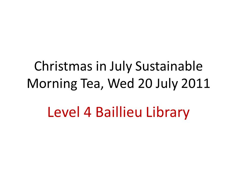 Christmas in July Sustainable Morning Tea, Wed 20 July 2011 Level 4 Baillieu Library
