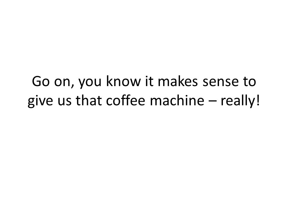 Go on, you know it makes sense to give us that coffee machine – really!