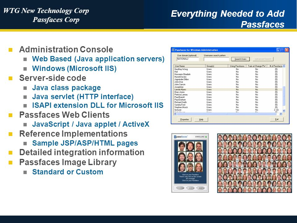 WTG New Technology Corp Passfaces Corp Everything Needed to Add Passfaces Administration Console Web Based (Java application servers) Windows (Microsoft IIS) Server-side code Java class package Java servlet (HTTP interface) ISAPI extension DLL for Microsoft IIS Passfaces Web Clients JavaScript / Java applet / ActiveX Reference Implementations Sample JSP/ASP/HTML pages Detailed integration information Passfaces Image Library Standard or Custom