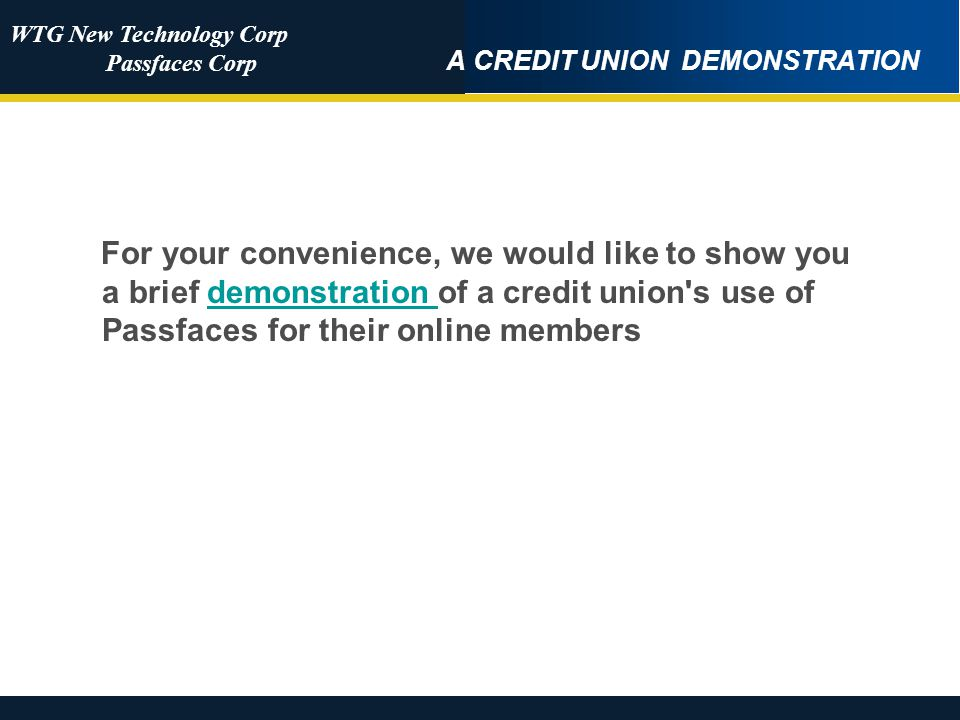 WTG New Technology Corp Passfaces Corp A CREDIT UNION DEMONSTRATION For your convenience, we would like to show you a brief demonstration of a credit union s use of Passfaces for their online membersdemonstration