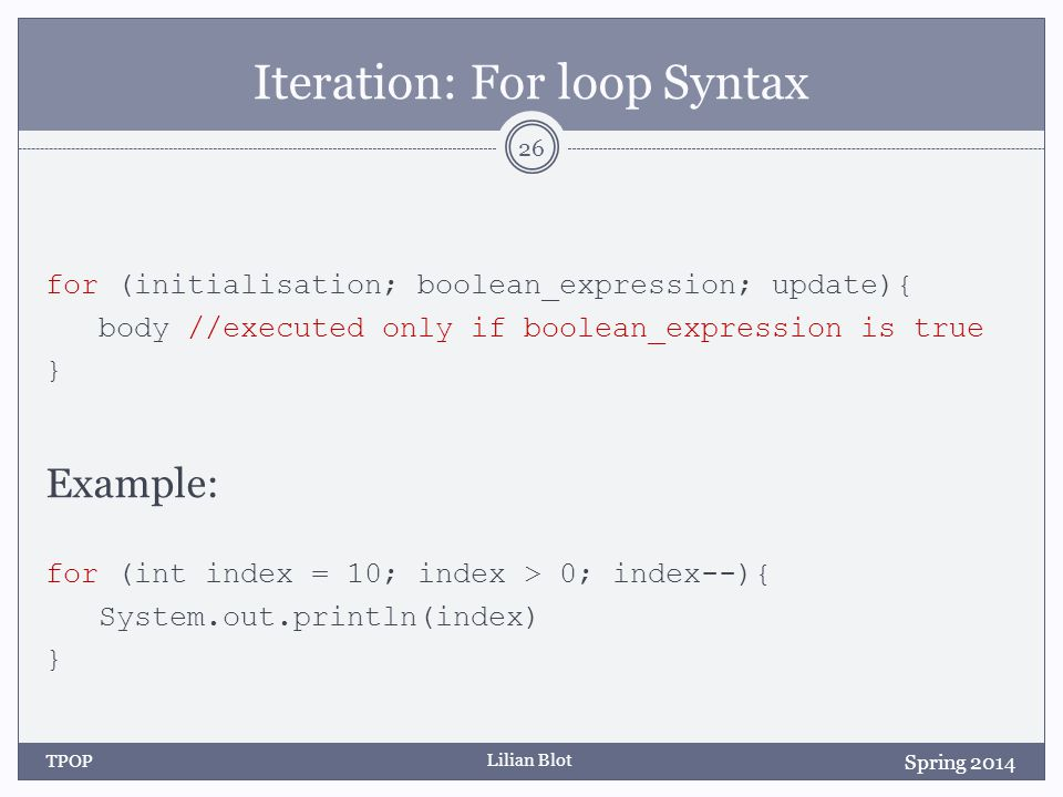 Lilian Blot Iteration: For loop Syntax for (initialisation; boolean_expression; update){ body //executed only if boolean_expression is true } Example: for (int index = 10; index > 0; index--){ System.out.println(index) } Spring 2014 TPOP 26