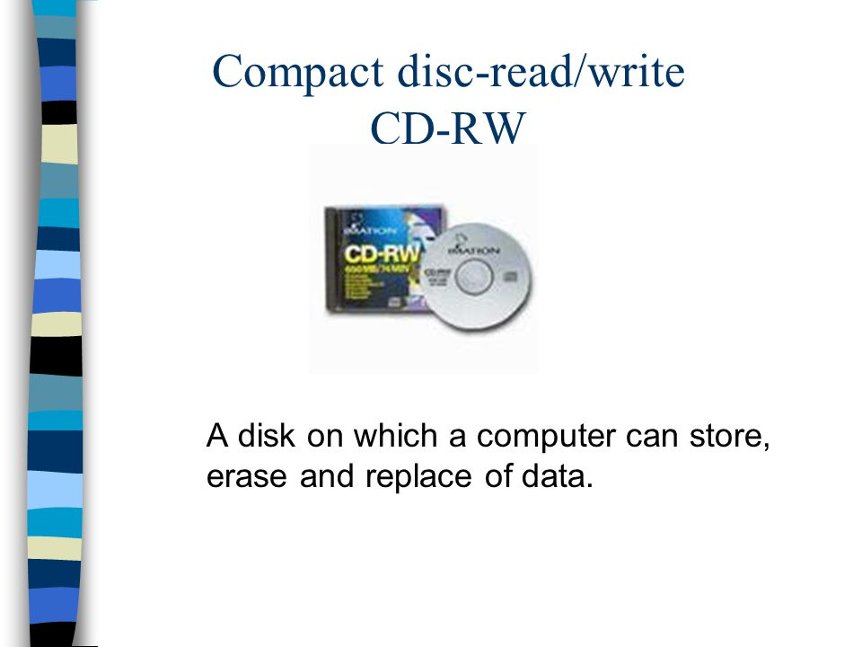 Compact disc-read/write CD-RW A disk on which a computer can store, erase and replace of data.