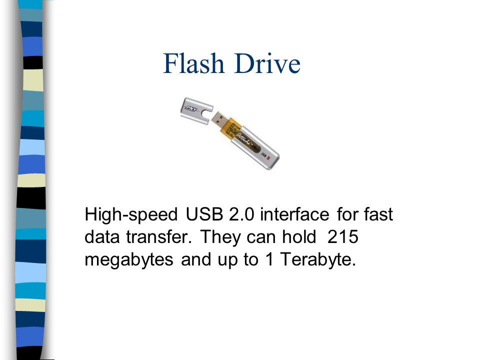 Flash Drive High-speed USB 2.0 interface for fast data transfer.