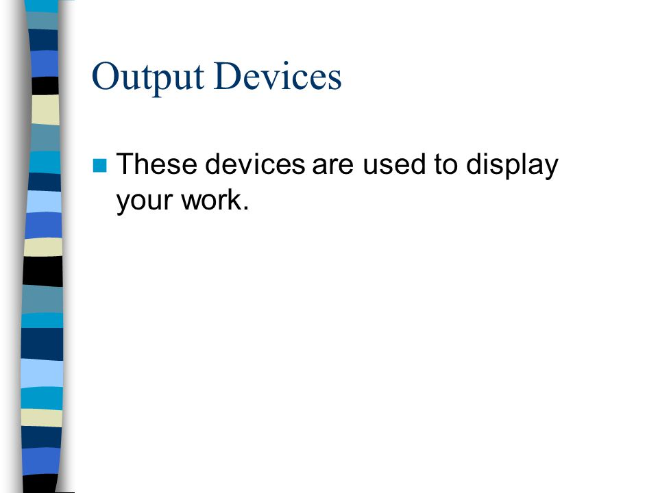 Output Devices These devices are used to display your work.