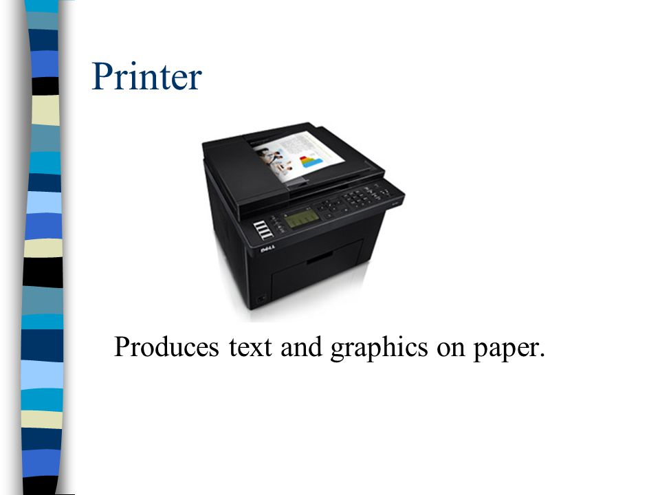 Printer Produces text and graphics on paper.